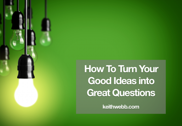How To Turn Your Good Ideas Into Great Questions