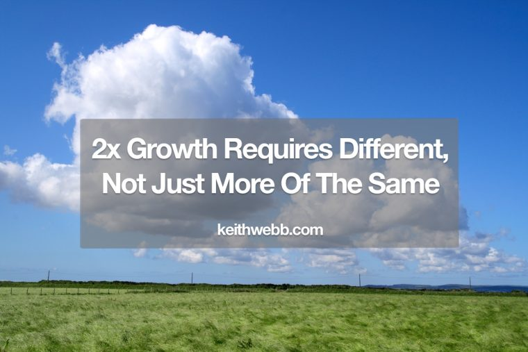 2x Growth Requires Different, Not Just More Of The Same