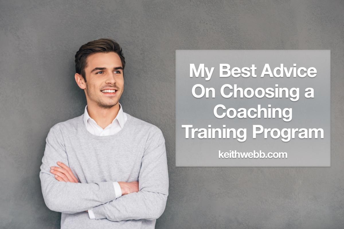 My Best Advice On Choosing A Coaching Training Program Keith Webb