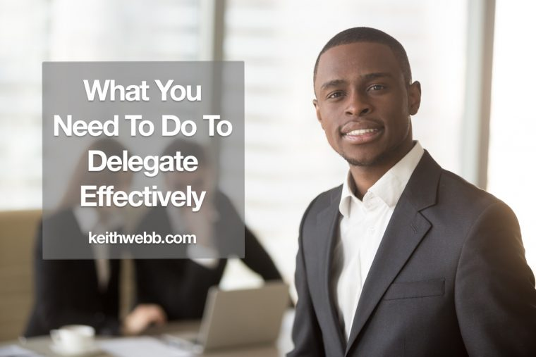 What You Need To Do To Delegate Effectively Keith Webb
